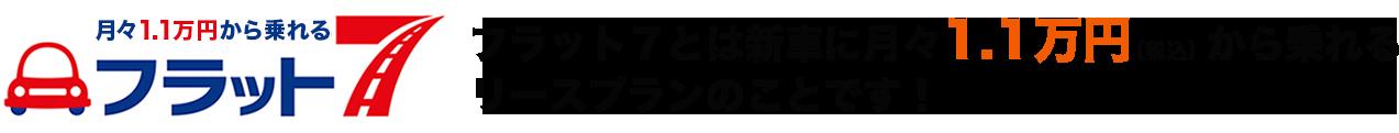 フラット7とは新車に月々1万円(税別)から乗れる リースプランのことです!