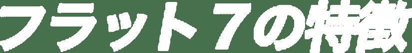 フラット7の特徴